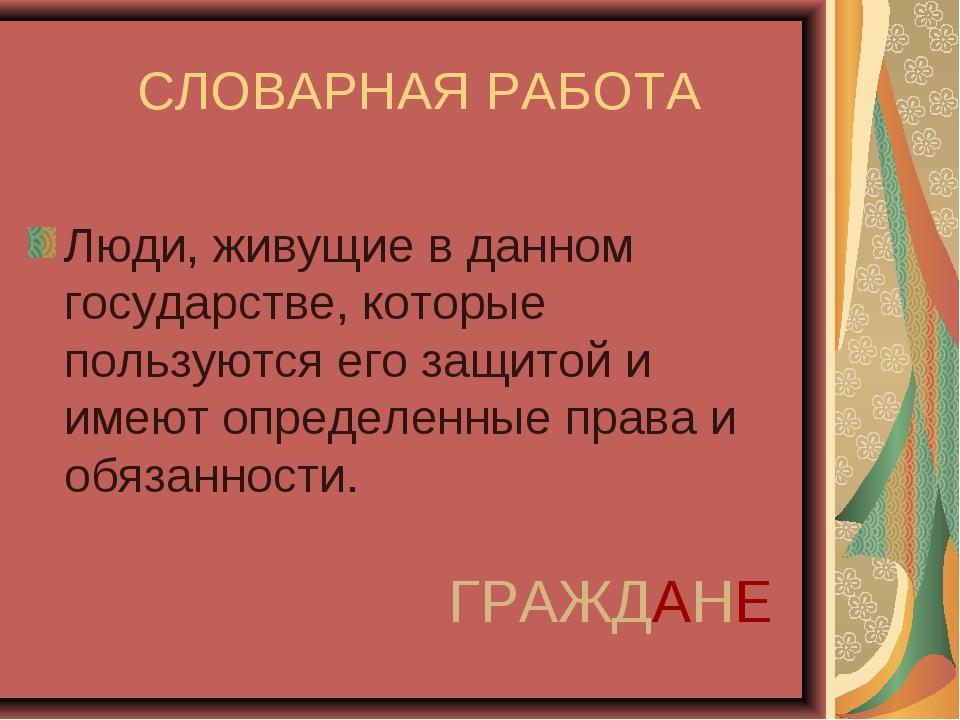 СЛОВАРНАЯ РАБОТА Люди, живущие в данном государстве, которые пользуются его з...