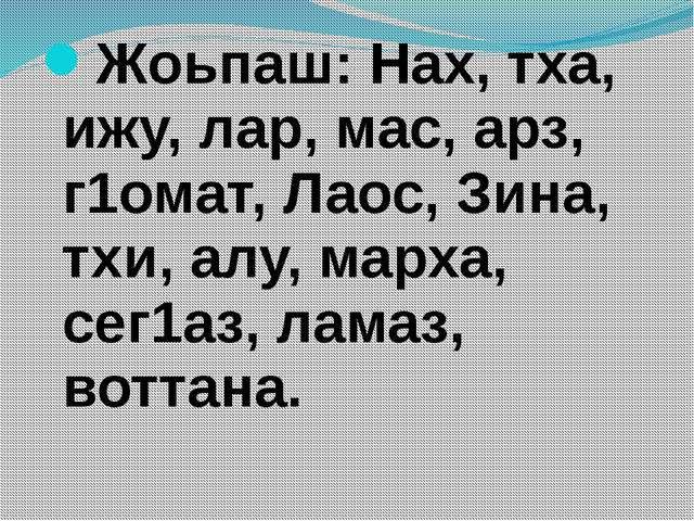 Жоьпаш: Нах, тха, ижу, лар, мас, арз, г1омат, Лаос, Зина, тхи, алу, марха, се...