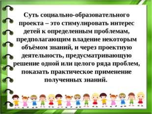 Суть социально-образовательного проекта – это стимулировать интерес детей к о