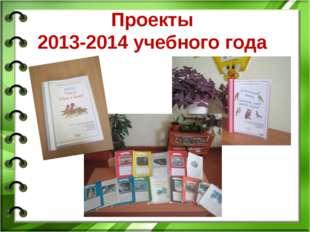 Проекты 2013-2014 учебного года