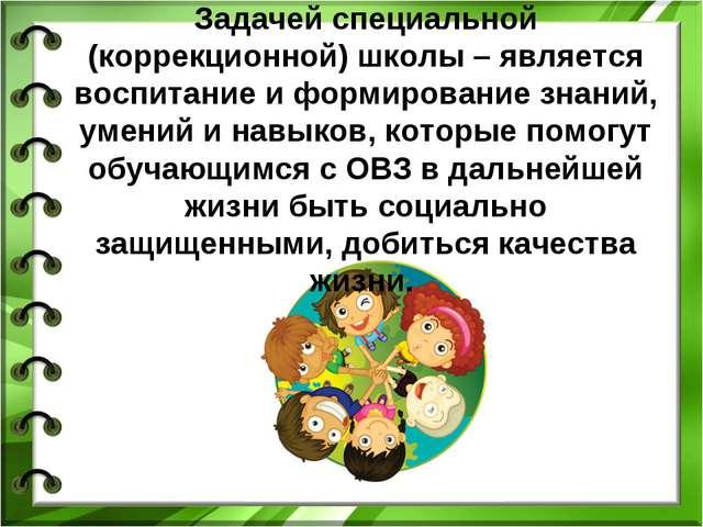 Задачей специальной (коррекционной) школы – является воспитание и формировани...