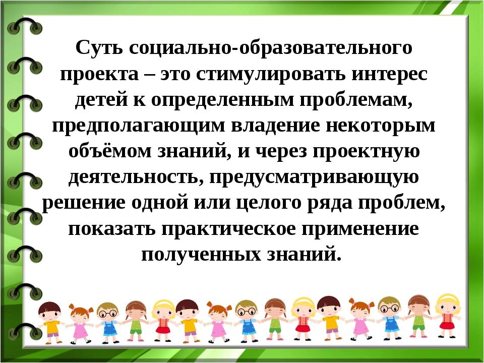 Суть социально-образовательного проекта – это стимулировать интерес детей к о...
