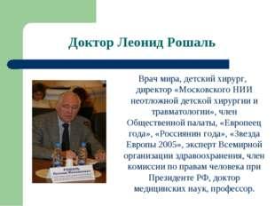 Доктор Леонид Рошаль Врач мира, детский хирург, директор «Московского НИИ нео