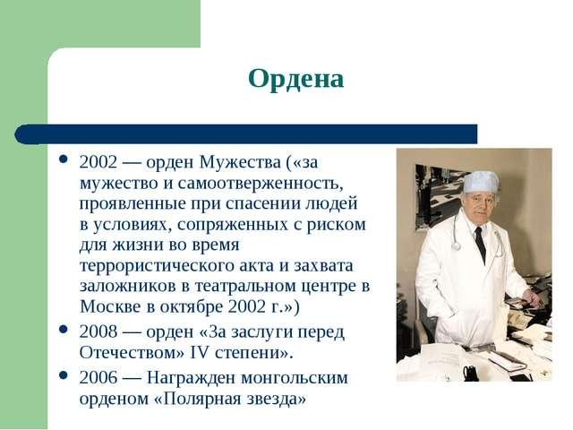 Ордена 2002— орден Мужества («за мужество и самоотверженность, проявленные п...