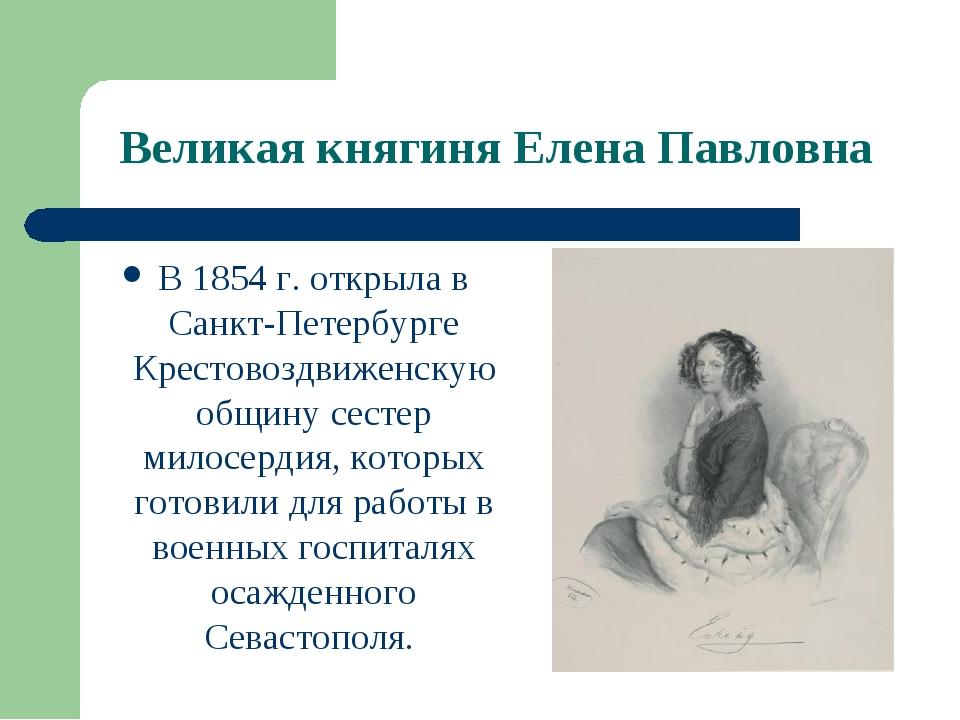 Великая княгиня Елена Павловна В 1854 г. открыла в Санкт-Петербурге Крестовоз...