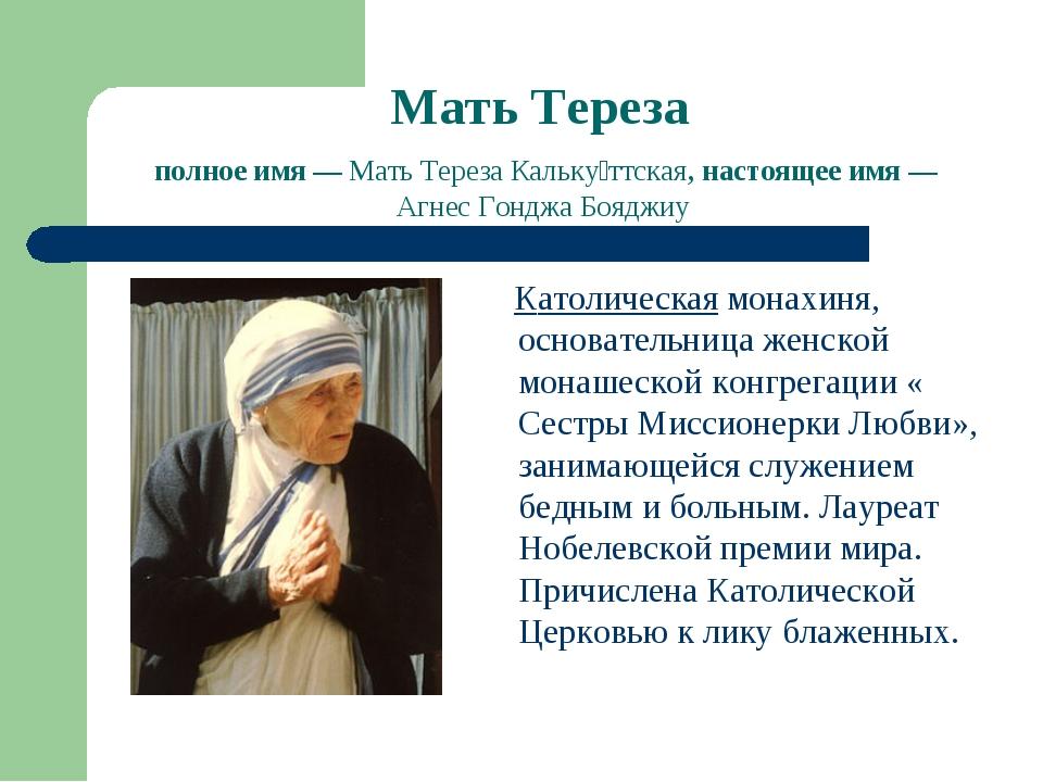 Мать Тереза полное имя— Мать Тереза Кальку́ттская, настоящее имя— Агнес Гон...