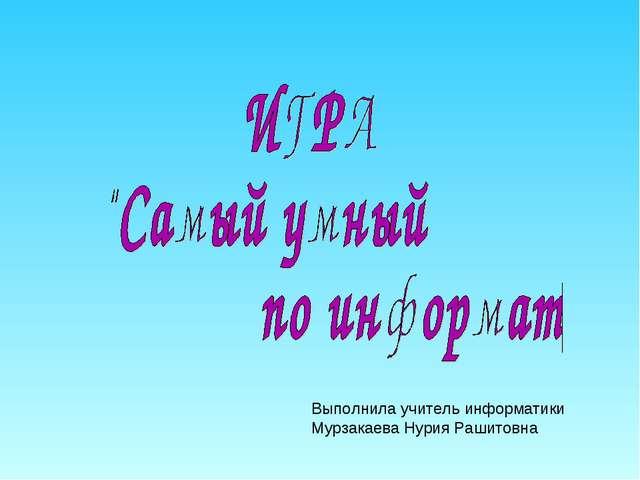 Выполнила учитель информатики Мурзакаева Нурия Рашитовна