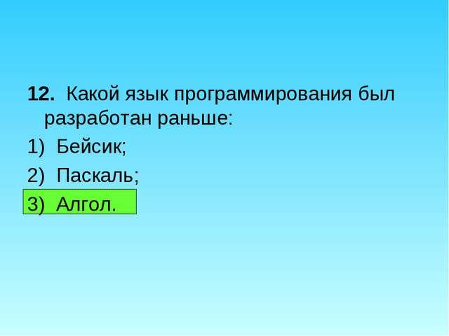 12. Какой язык программирования был разработан раньше: 1) Бейсик; 2) Паскаль;...
