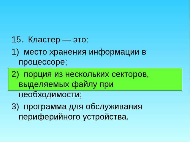 15. Кластер — это: 1) место хранения информации в процессоре; 2) порция из не...