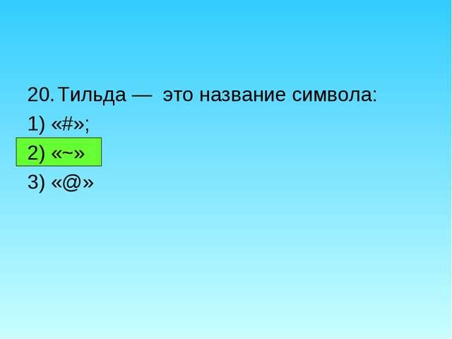 Тильда — это название символа: 1) «#»; 2) «~» 3) «@»