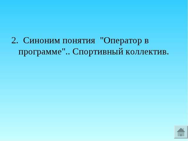 """2. Синоним понятия """"Оператор в программе"""".. Спортивный коллектив."""