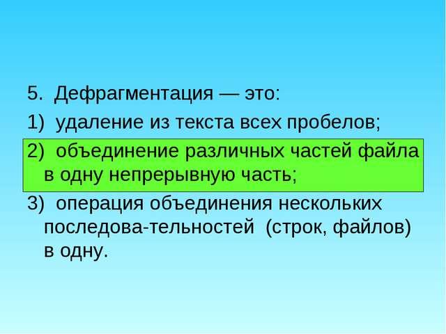 5. Дефрагментация — это: 1) удаление из текста всех пробелов; 2) объединение...