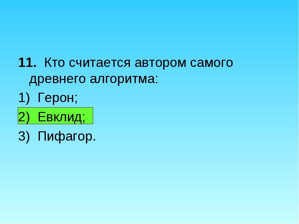 11. Кто считается автором самого древнего алгоритма: 1) Герон; 2) Евклид; 3)...