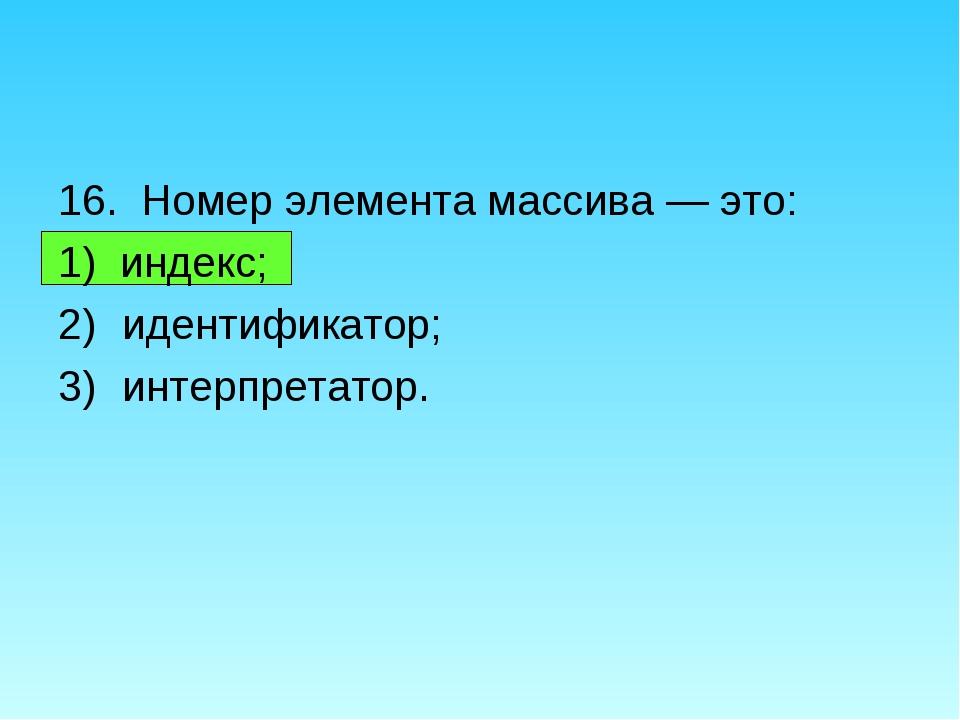 16. Номер элемента массива — это: 1) индекс; идентификатор; интерпретатор.
