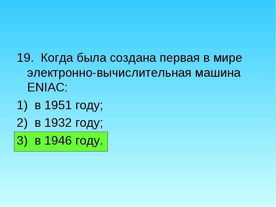 19. Когда была создана первая в мире электронно-вычислительная машина ENIAC:...