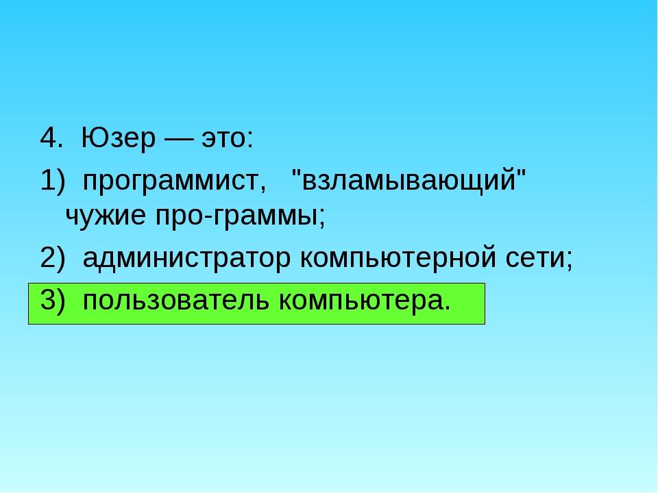 """4. Юзер — это: 1) программист, """"взламывающий"""" чужие программы; 2) администра..."""