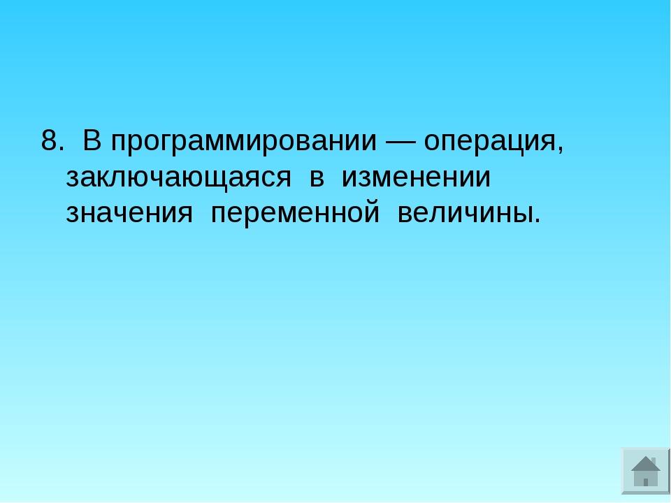 8. В программировании — операция, заключающаяся в изменении значения переменн...