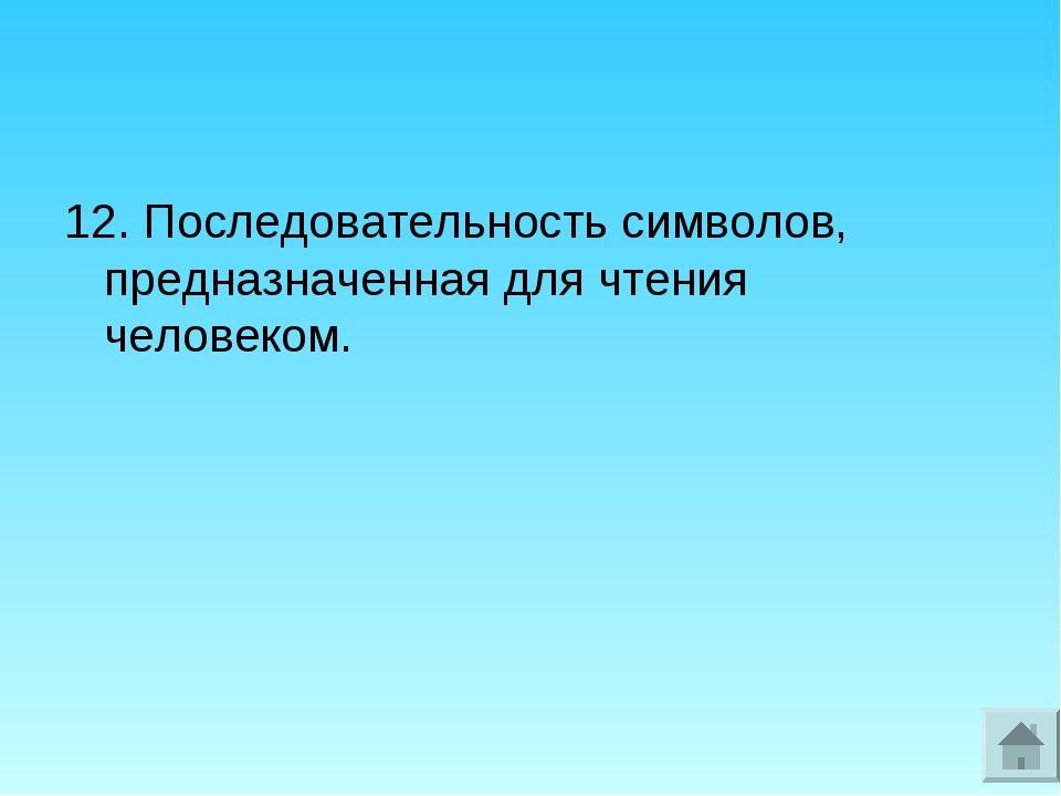 12. Последовательность символов, предназначенная для чтения человеком.