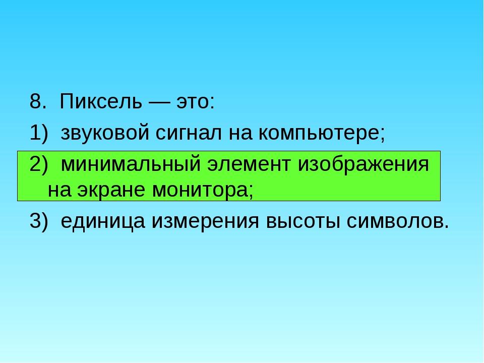 8. Пиксель — это: 1) звуковой сигнал на компьютере; 2) минимальный элемент из...