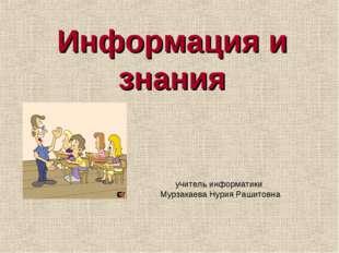 Информация и знания учитель информатики Мурзакаева Нурия Рашитовна