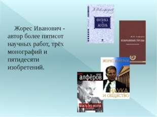 Жорес Иванович - автор более пятисот научных работ, трёх монографий и пятиде