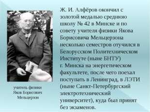 учитель физики Яков Борисович Мельцерзон Ж. И. Алфёров окончил с золотой меда