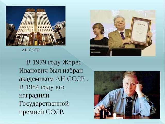 В 1979 году Жорес Иванович был избран академиком АН СССР . В 1984 году его н...