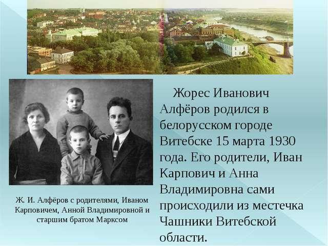 Жорес Иванович Алфёров родился в белорусском городе Витебске 15 марта 1930 г...