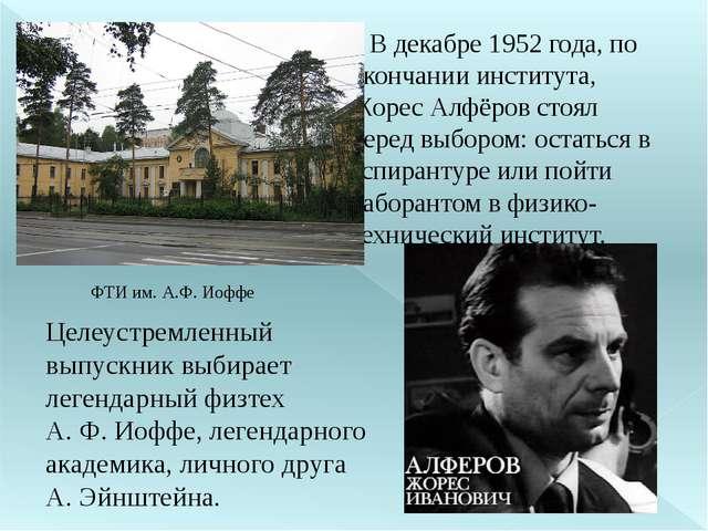 В декабре 1952 года, по окончании института, Жорес Алфёров стоял перед выбор...
