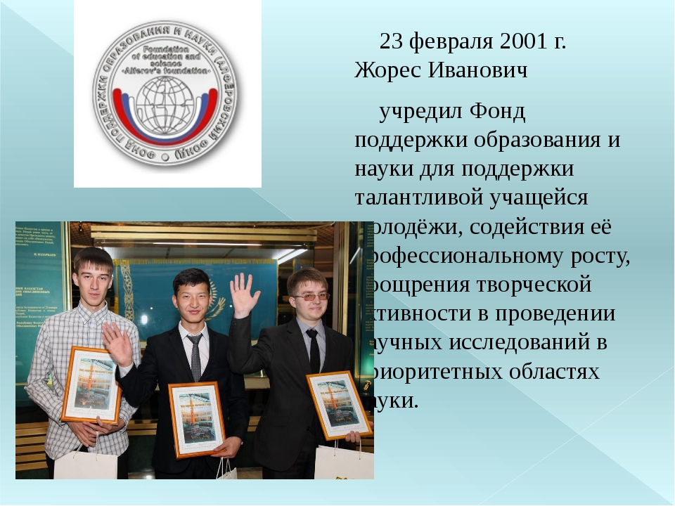 23 февраля 2001 г. Жорес Иванович учредил Фонд поддержки образования и науки...