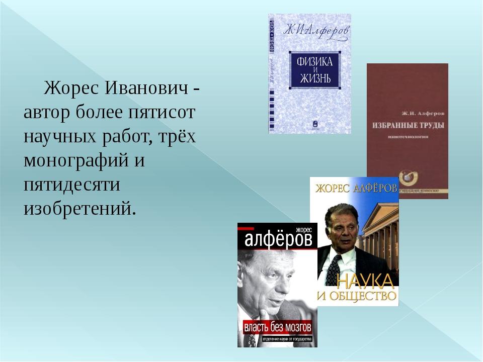 Жорес Иванович - автор более пятисот научных работ, трёх монографий и пятиде...