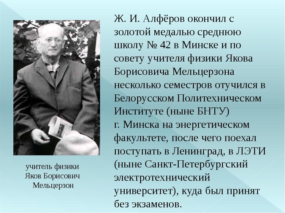 учитель физики Яков Борисович Мельцерзон Ж. И. Алфёров окончил с золотой меда...