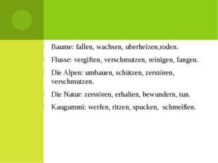 Baume: fallen, wachsen, uberheizen,roden. Flusse: vergiften, verschmutzen, r