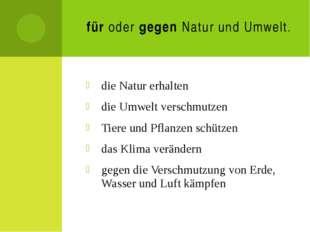 für oder gegen Natur und Umwelt. die Natur erhalten die Umwelt verschmutzen T