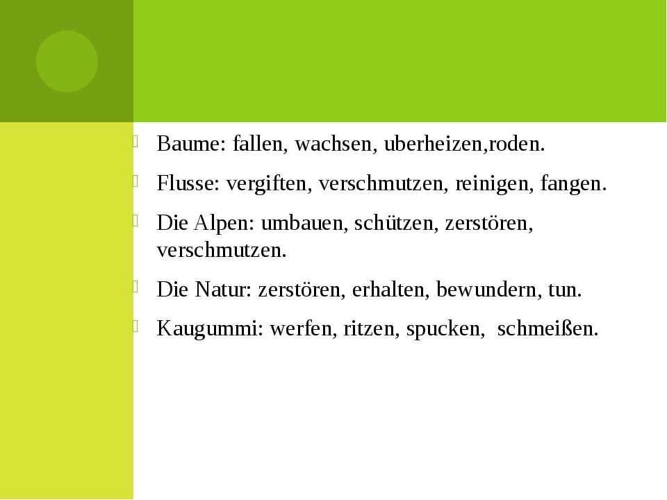 Baume: fallen, wachsen, uberheizen,roden. Flusse: vergiften, verschmutzen, r...