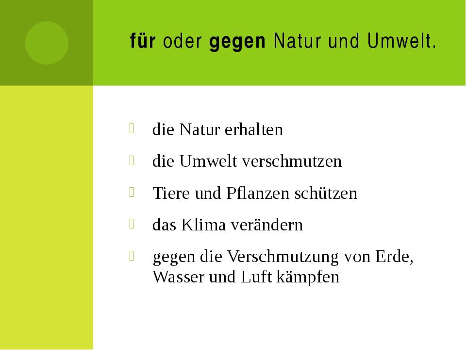 für oder gegen Natur und Umwelt. die Natur erhalten die Umwelt verschmutzen T...