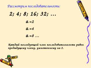 Рассмотрим последовательность: 2; 4; 8; 16; 32; … a1 =2 a2 =4 a3 =8