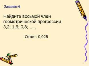Найдите восьмой член геометрической прогрессии 3,2; 1,6; 0,8; … . * Задание 6