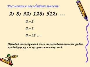 Рассмотрим последовательность: 2; 8; 32; 128; 512; … a1 =2 a2 =8 a3