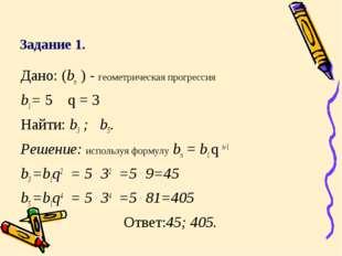 Задание 1. Дано: (bn ) - геометрическая прогрессия b1= 5 q = 3 Найти: b3 ; b