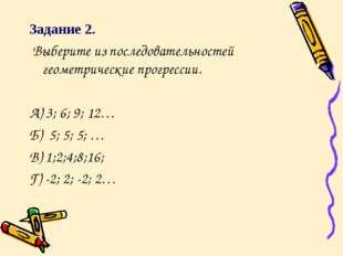 Задание 2. Выберите из последовательностей геометрические прогрессии. А) 3; 6