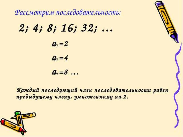 Рассмотрим последовательность: 2; 4; 8; 16; 32; … a1 =2 a2 =4 a3 =8...