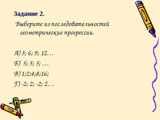 Задание 2. Выберите из последовательностей геометрические прогрессии. А) 3; 6...