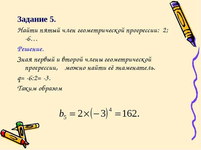 Задание 5. Найти пятый член геометрической прогрессии: 2; -6… Решение. Зная п...