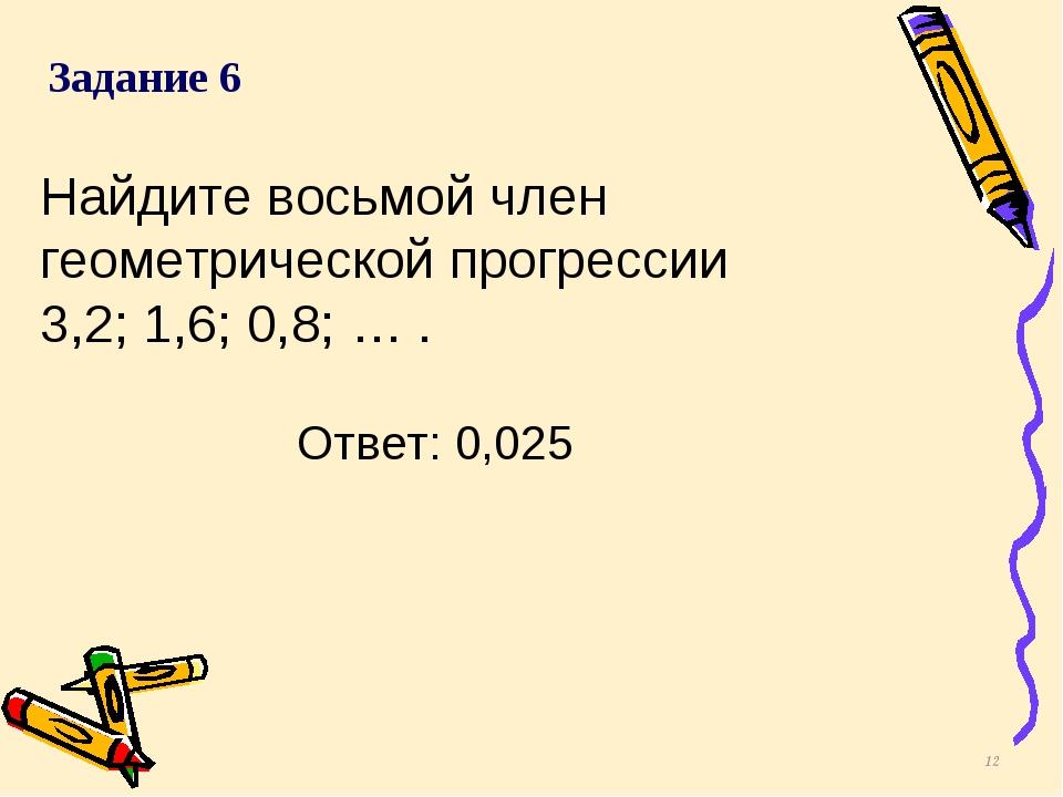 Найдите восьмой член геометрической прогрессии 3,2; 1,6; 0,8; … . * Задание 6...