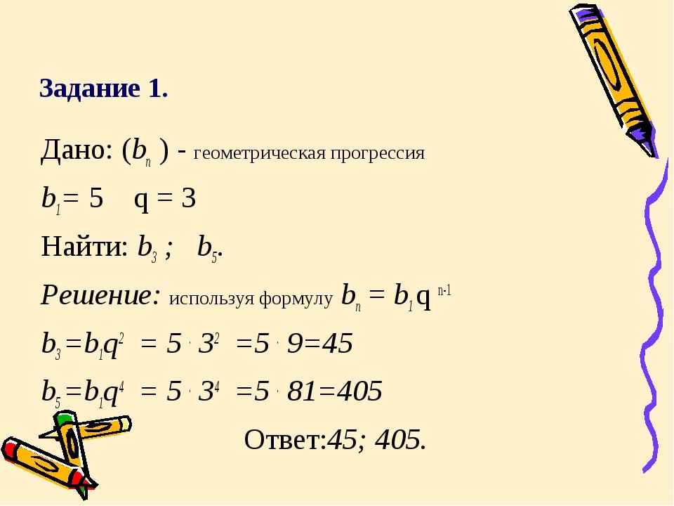 Задание 1. Дано: (bn ) - геометрическая прогрессия b1= 5 q = 3 Найти: b3 ; b...