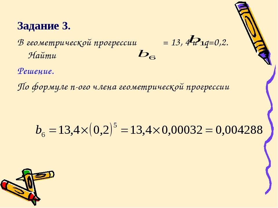 Задание 3. В геометрической прогрессии = 13, 4 и q=0,2. Найти Решение. По фор...