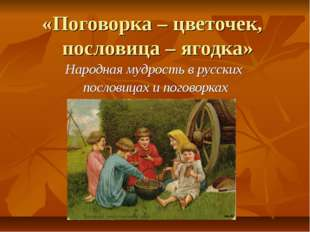 «Поговорка – цветочек, пословица – ягодка» Народная мудрость в русских послов