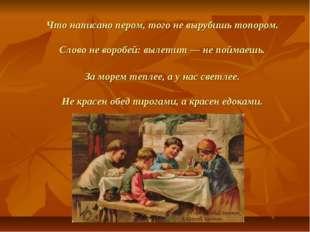 Что написано пером, того не вырубишь топором. Слово не воробей: вылетит — не
