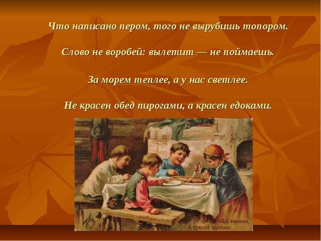 Что написано пером, того не вырубишь топором. Слово не воробей: вылетит — не...